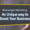 Messenger Marketing: An Unique Way to Boost Your Business